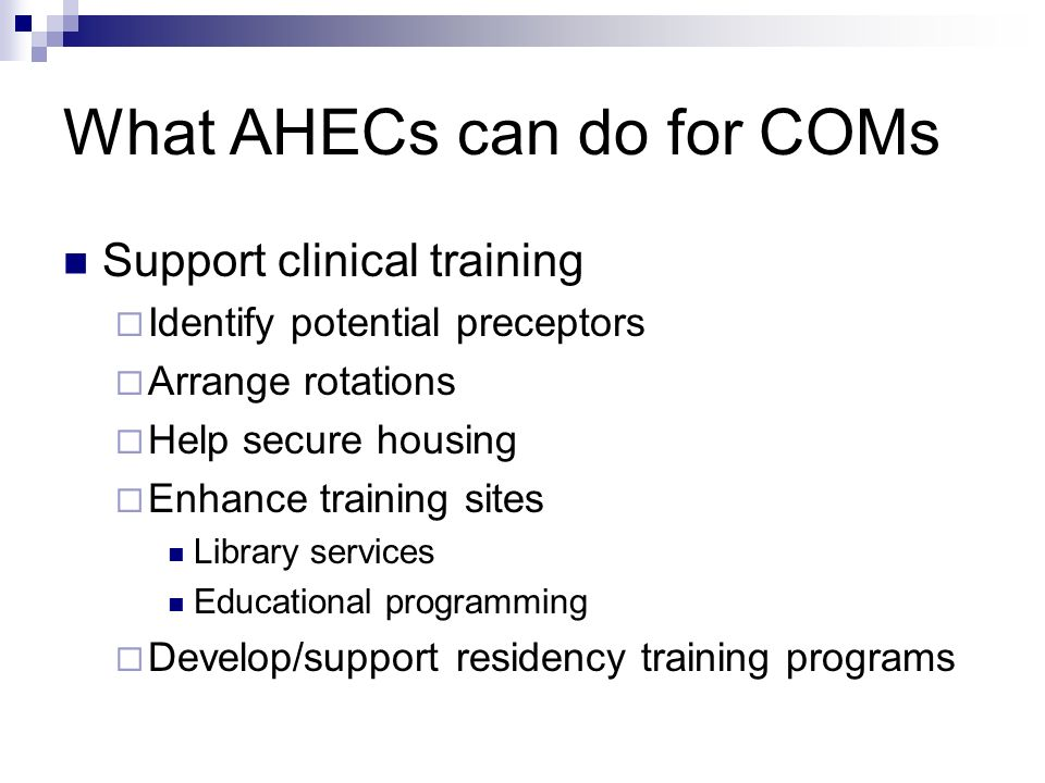 What AHECs can do for COMs Support clinical training Identify potential preceptors Arrange rotations Help secure housing Enhance training sites Library services Educational programming Develop/support residency training programs