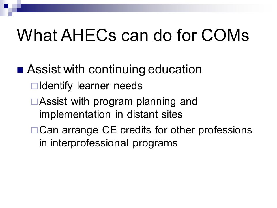 What AHECs can do for COMs Assist with continuing education Identify learner needs Assist with program planning and implementation in distant sites Can arrange CE credits for other professions in interprofessional programs
