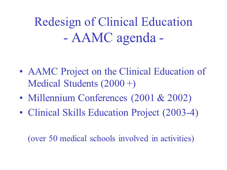 Redesign of Clinical Education - AAMC agenda - AAMC Project on the Clinical Education of Medical Students (2000 +) Millennium Conferences (2001 & 2002) Clinical Skills Education Project (2003-4) (over 50 medical schools involved in activities)