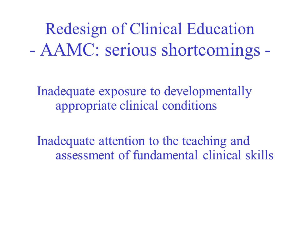 Redesign of Clinical Education - AAMC: serious shortcomings - Inadequate exposure to developmentally appropriate clinical conditions Inadequate attention to the teaching and assessment of fundamental clinical skills