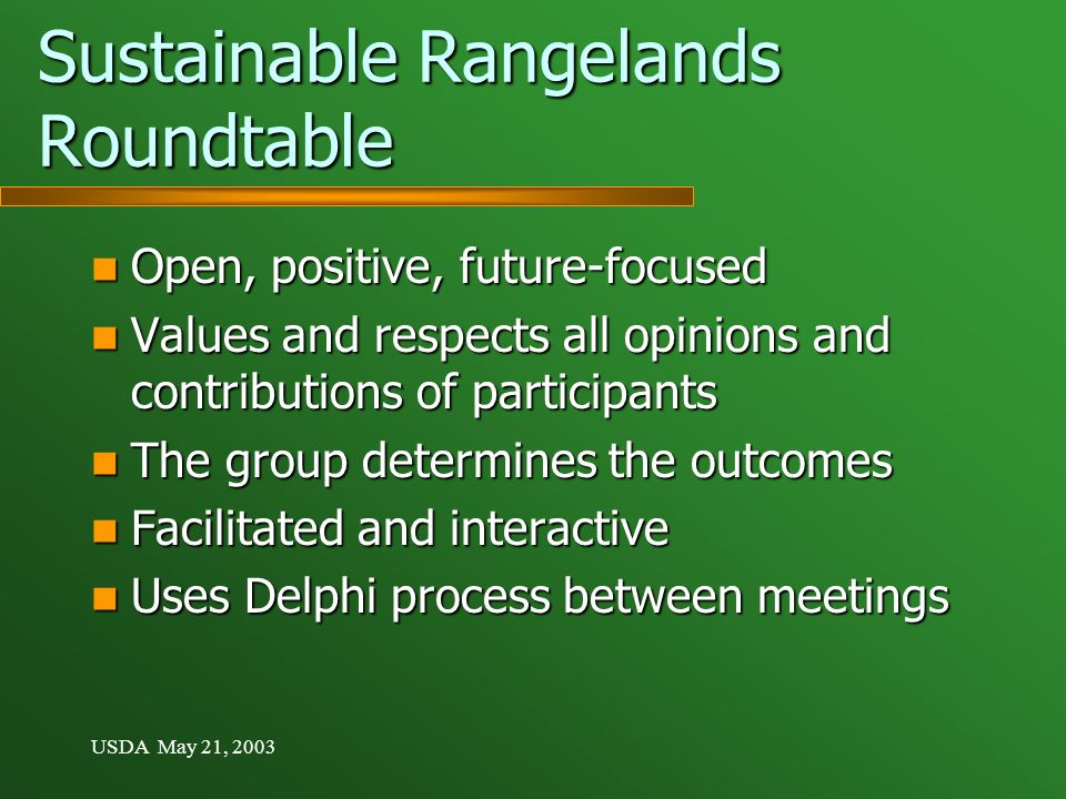 USDA May 21, 2003 Sustainable Rangelands Roundtable Open, positive, future-focused Open, positive, future-focused Values and respects all opinions and contributions of participants Values and respects all opinions and contributions of participants The group determines the outcomes The group determines the outcomes Facilitated and interactive Facilitated and interactive Uses Delphi process between meetings Uses Delphi process between meetings