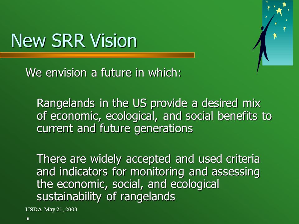USDA May 21, 2003 New SRR Vision We envision a future in which: Rangelands in the US provide a desired mix of economic, ecological, and social benefits to current and future generations There are widely accepted and used criteria and indicators for monitoring and assessing the economic, social, and ecological sustainability of rangelands.
