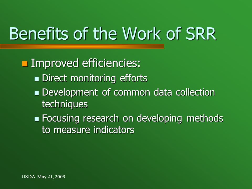 USDA May 21, 2003 Benefits of the Work of SRR Improved efficiencies: Improved efficiencies: Direct monitoring efforts Direct monitoring efforts Development of common data collection techniques Development of common data collection techniques Focusing research on developing methods to measure indicators Focusing research on developing methods to measure indicators