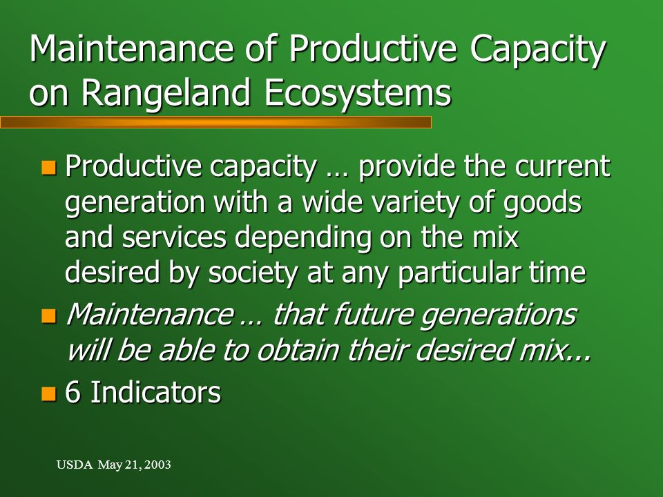 USDA May 21, 2003 Maintenance of Productive Capacity on Rangeland Ecosystems Productive capacity … provide the current generation with a wide variety of goods and services depending on the mix desired by society at any particular time Productive capacity … provide the current generation with a wide variety of goods and services depending on the mix desired by society at any particular time Maintenance … that future generations will be able to obtain their desired mix...