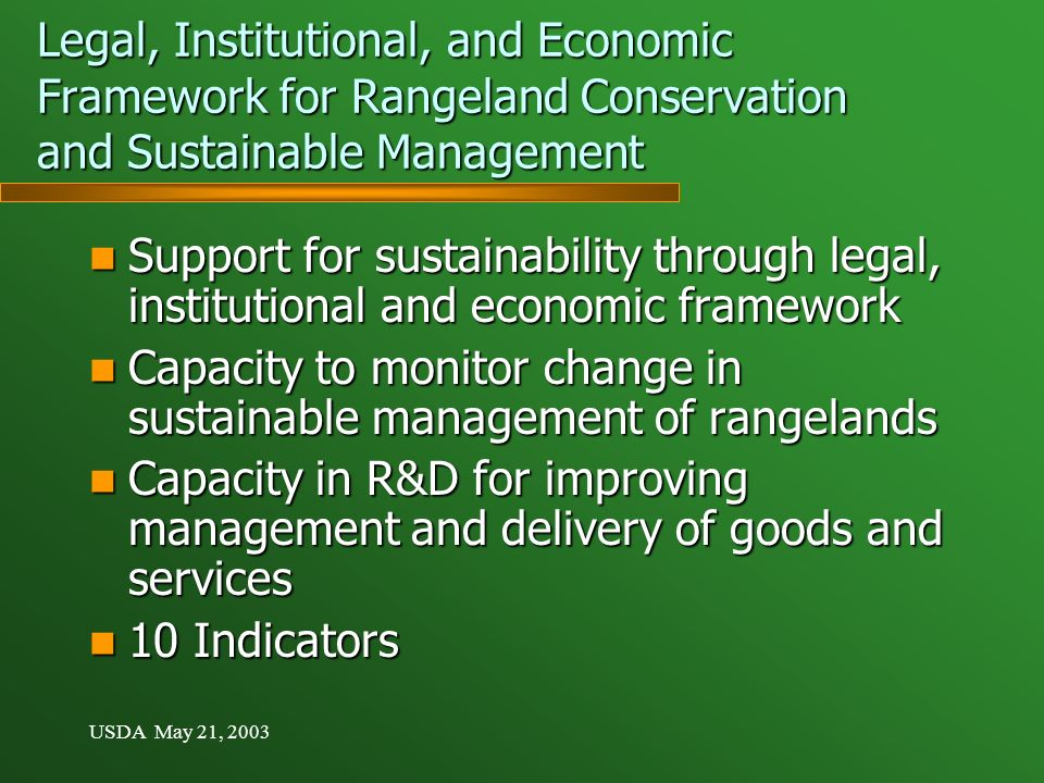 USDA May 21, 2003 Legal, Institutional, and Economic Framework for Rangeland Conservation and Sustainable Management Support for sustainability through legal, institutional and economic framework Support for sustainability through legal, institutional and economic framework Capacity to monitor change in sustainable management of rangelands Capacity to monitor change in sustainable management of rangelands Capacity in R&D for improving management and delivery of goods and services Capacity in R&D for improving management and delivery of goods and services 10 Indicators 10 Indicators