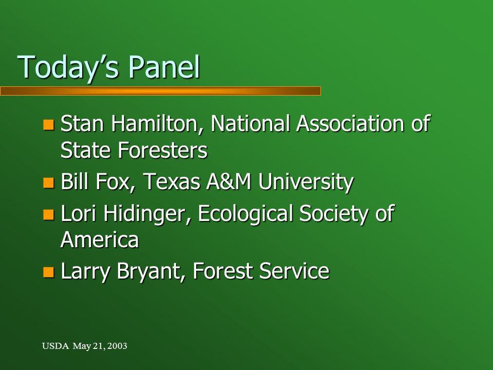 USDA May 21, 2003 Todays Panel Stan Hamilton, National Association of State Foresters Stan Hamilton, National Association of State Foresters Bill Fox, Texas A&M University Bill Fox, Texas A&M University Lori Hidinger, Ecological Society of America Lori Hidinger, Ecological Society of America Larry Bryant, Forest Service Larry Bryant, Forest Service