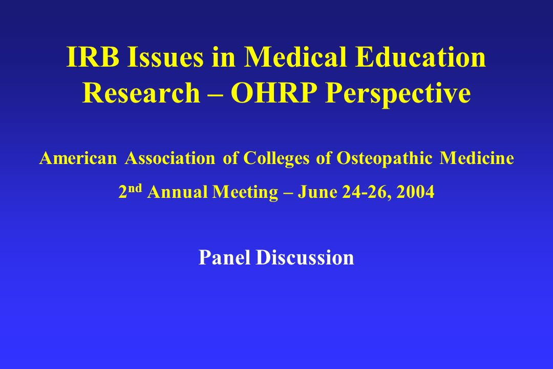 IRB Issues in Medical Education Research – OHRP Perspective American Association of Colleges of Osteopathic Medicine 2 nd Annual Meeting – June 24-26, 2004 Panel Discussion