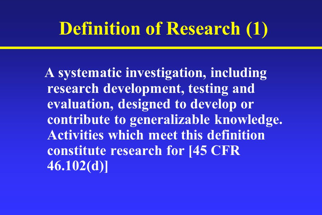 Definition of Research (1) A systematic investigation, including research development, testing and evaluation, designed to develop or contribute to generalizable knowledge.