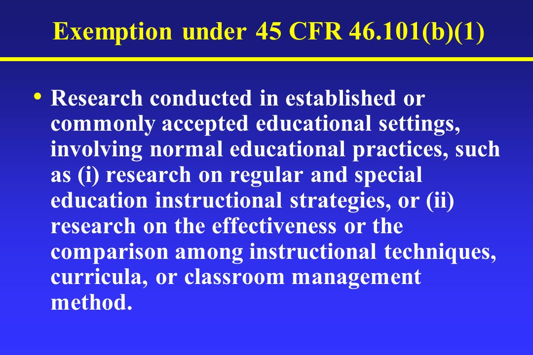 Exemption under 45 CFR (b)(1) Research conducted in established or commonly accepted educational settings, involving normal educational practices, such as (i) research on regular and special education instructional strategies, or (ii) research on the effectiveness or the comparison among instructional techniques, curricula, or classroom management method.