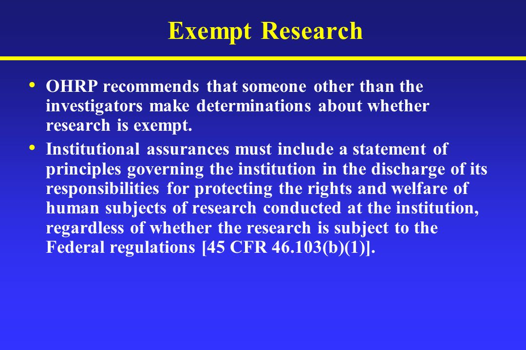 Exempt Research OHRP recommends that someone other than the investigators make determinations about whether research is exempt.