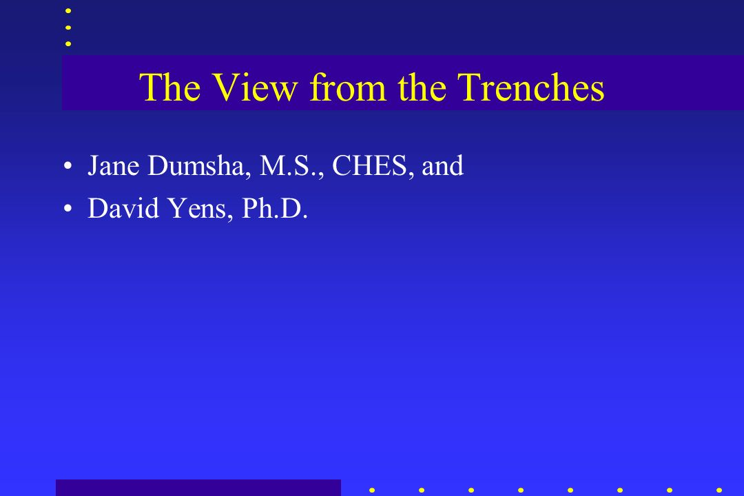 The View from the Trenches Jane Dumsha, M.S., CHES, and David Yens, Ph.D.