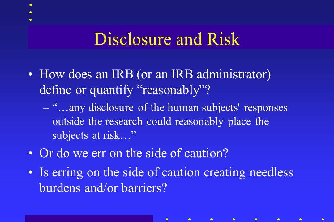 Disclosure and Risk How does an IRB (or an IRB administrator) define or quantify reasonably.