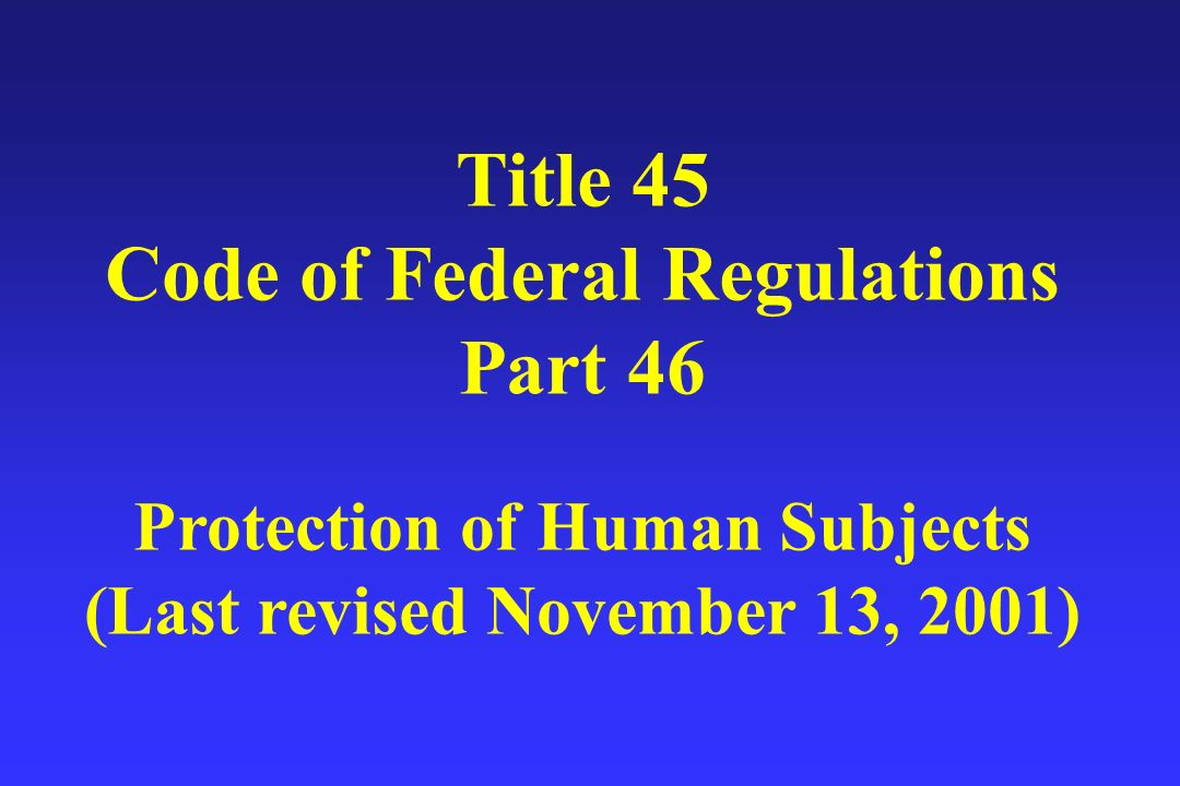 Title 45 Code of Federal Regulations Part 46 Protection of Human Subjects (Last revised November 13, 2001)
