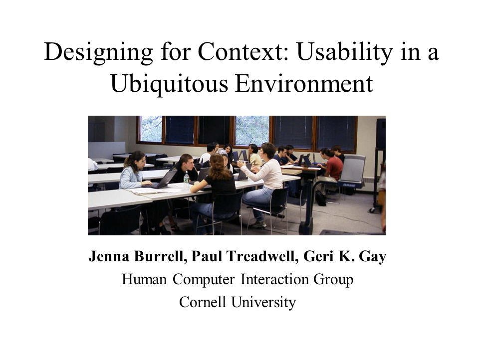 Designing for Context: Usability in a Ubiquitous Environment Jenna Burrell, Paul Treadwell, Geri K.