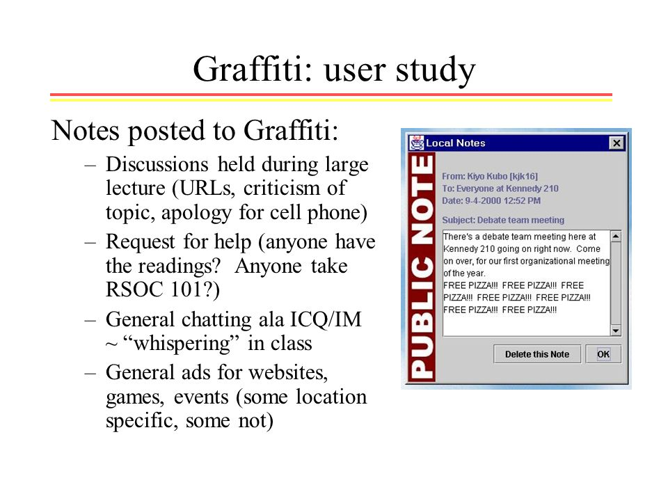 Graffiti: user study Notes posted to Graffiti: –Discussions held during large lecture (URLs, criticism of topic, apology for cell phone) –Request for help (anyone have the readings.
