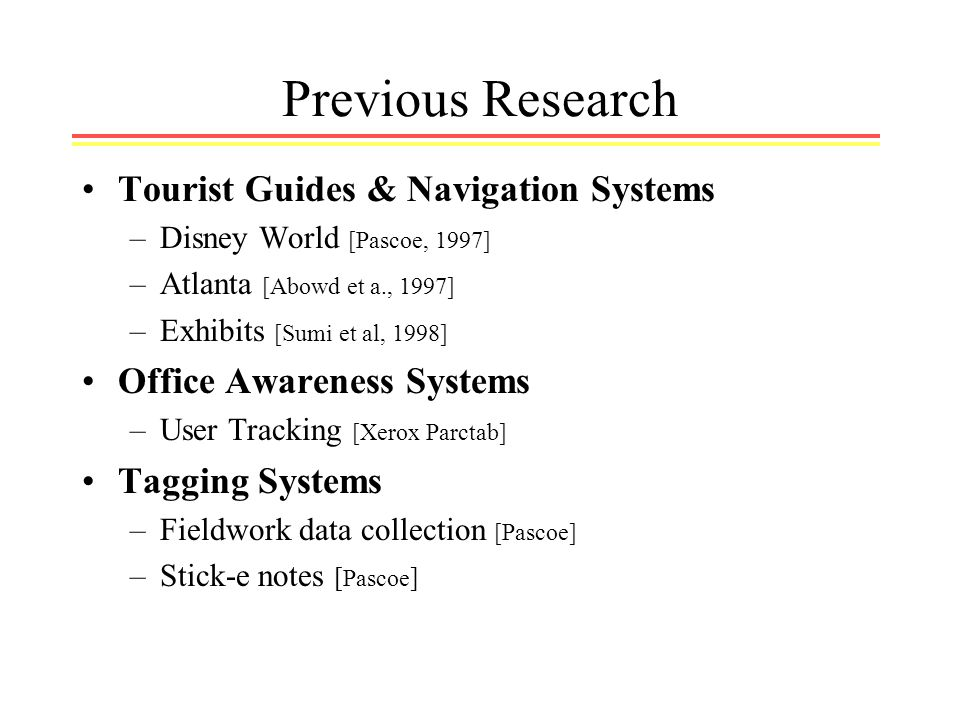Previous Research Tourist Guides & Navigation Systems –Disney World [Pascoe, 1997] –Atlanta [Abowd et a., 1997] –Exhibits [Sumi et al, 1998] Office Awareness Systems –User Tracking [Xerox Parctab] Tagging Systems –Fieldwork data collection [Pascoe] –Stick-e notes [ Pascoe ]