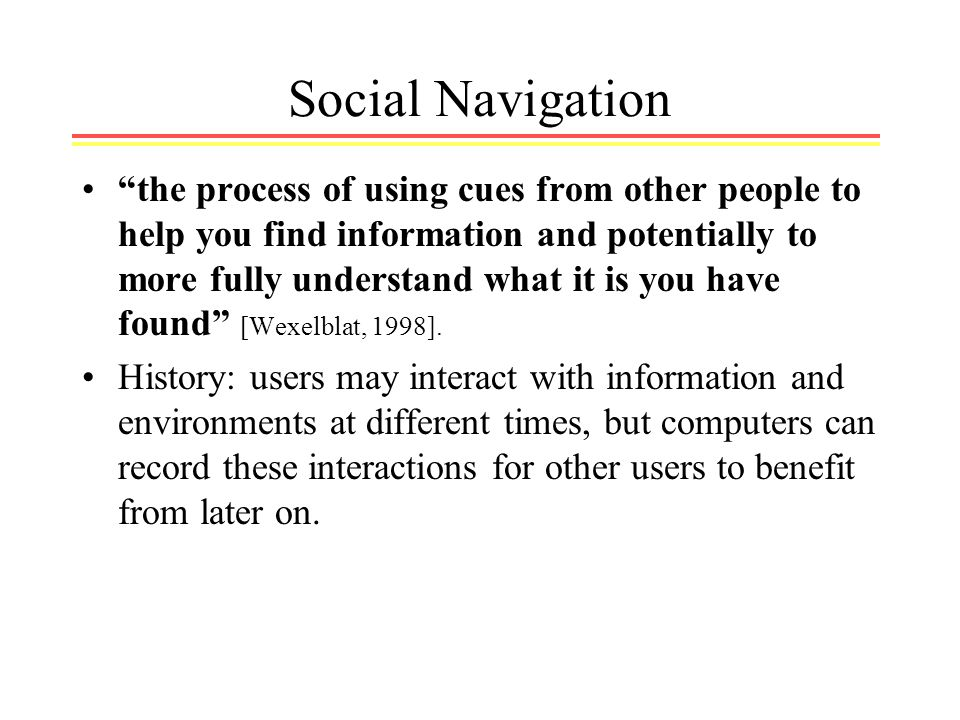 Social Navigation the process of using cues from other people to help you find information and potentially to more fully understand what it is you have found [Wexelblat, 1998].