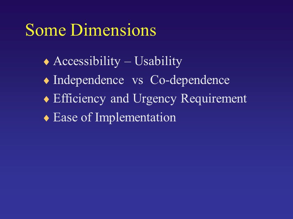 Some Dimensions Accessibility – Usability Independence vs Co-dependence Efficiency and Urgency Requirement Ease of Implementation