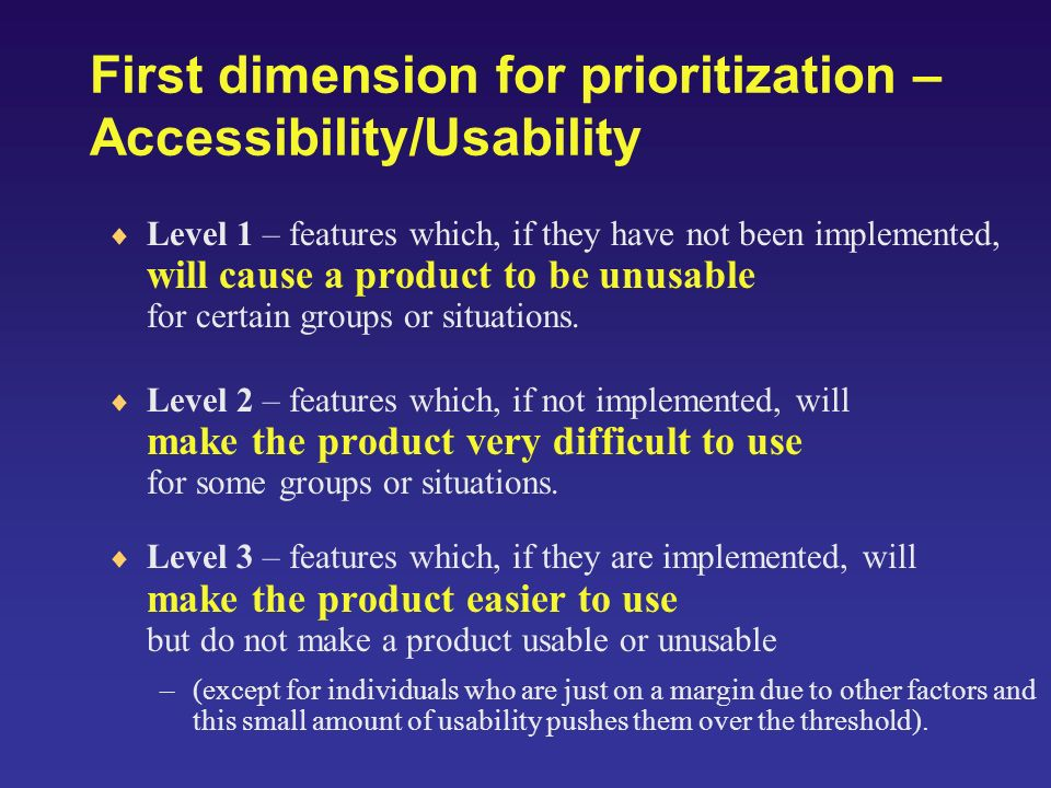 First dimension for prioritization – Accessibility/Usability Level 1 – features which, if they have not been implemented, will cause a product to be unusable for certain groups or situations.