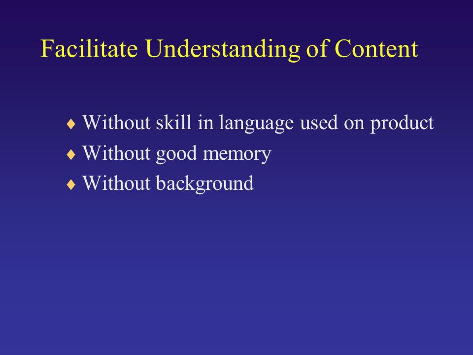 Facilitate Understanding of Content Without skill in language used on product Without good memory Without background
