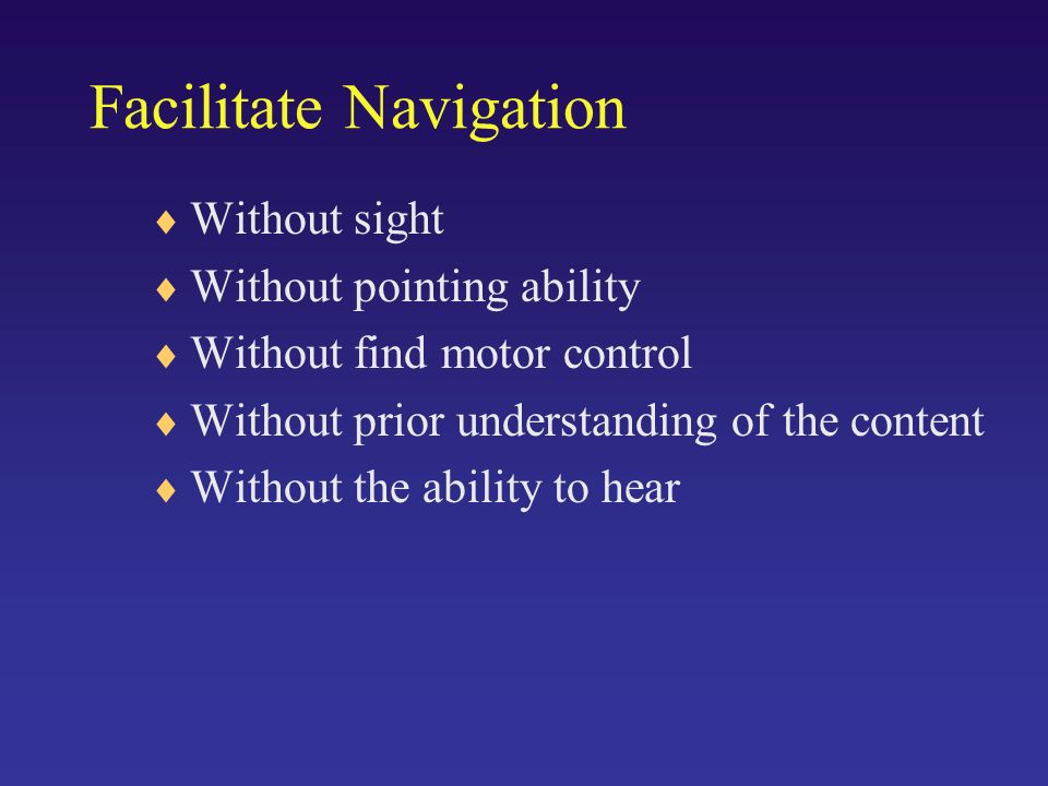 Facilitate Navigation Without sight Without pointing ability Without find motor control Without prior understanding of the content Without the ability to hear