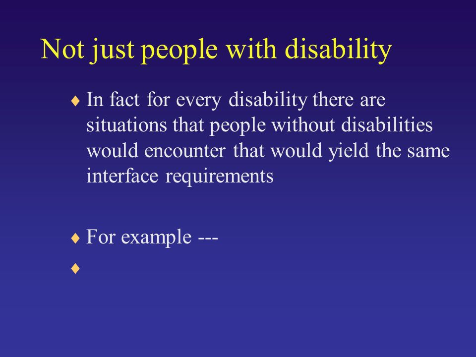 Not just people with disability In fact for every disability there are situations that people without disabilities would encounter that would yield the same interface requirements For example ---