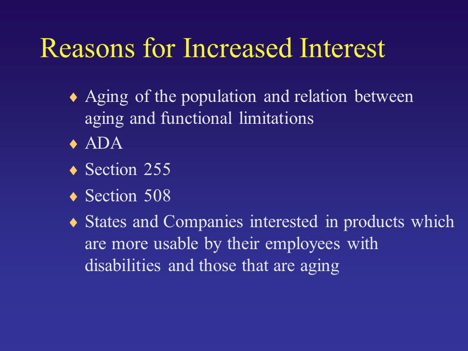 Reasons for Increased Interest ADA Section 255 Section 508 States and Companies interested in products which are more usable by their employees with disabilities and those that are aging Aging of the population and relation between aging and functional limitations