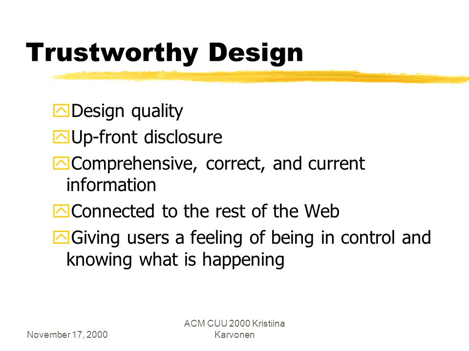 November 17, 2000 ACM CUU 2000 Kristiina Karvonen Ingredients of trust according to Nielsen zTrust is formed through experience zTrust is a long-term proposition zTrust is hard to build and easy to lose zTrustworthiness can be communicated through use of seals of approval, brand reputation, appropriate use of technology, and through design