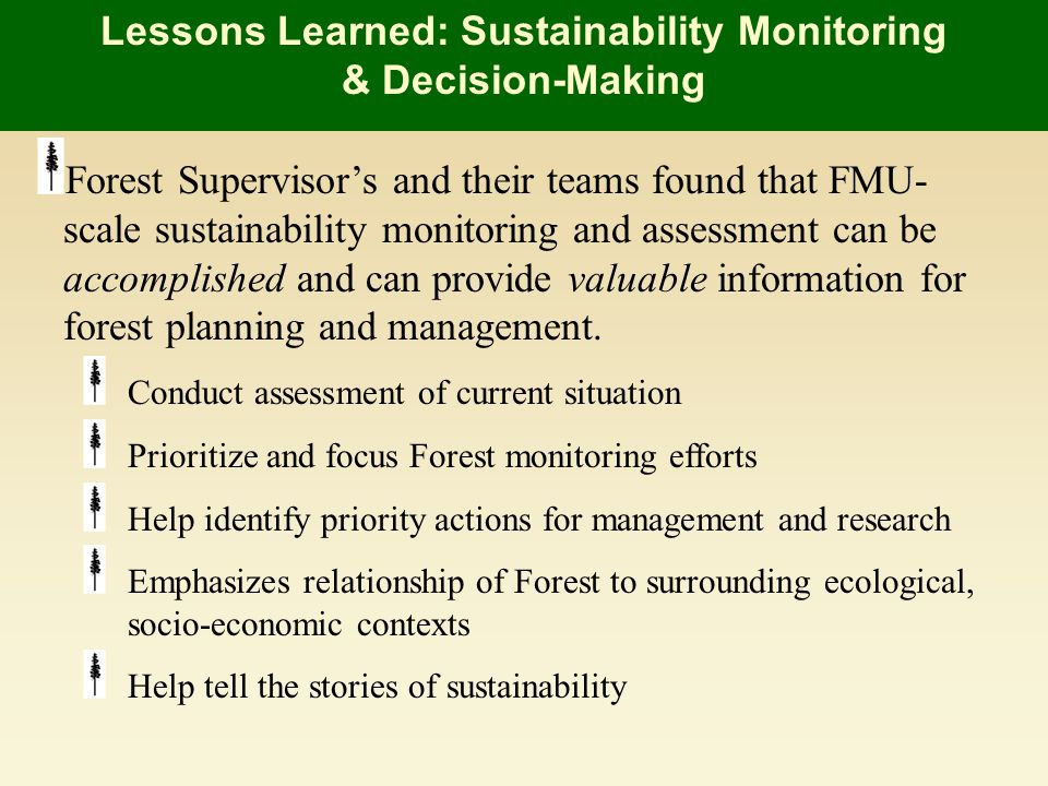 Forest Supervisors and their teams found that FMU- scale sustainability monitoring and assessment can be accomplished and can provide valuable information for forest planning and management.