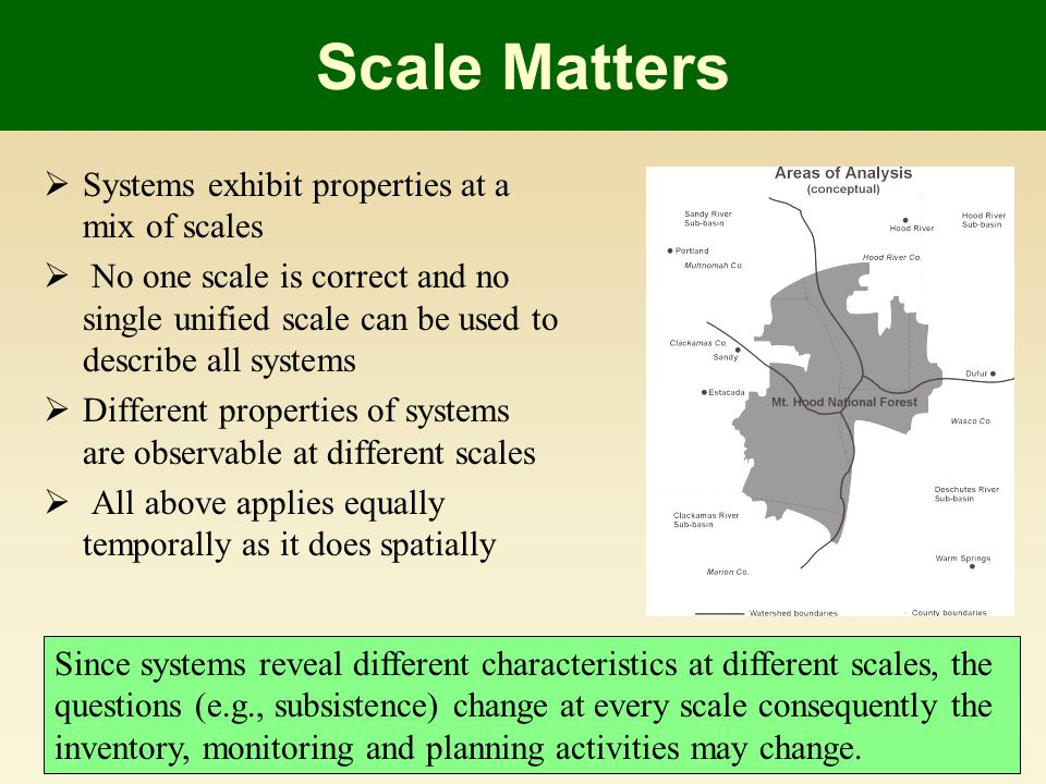 Scale Matters Systems exhibit properties at a mix of scales No one scale is correct and no single unified scale can be used to describe all systems Different properties of systems are observable at different scales All above applies equally temporally as it does spatially Since systems reveal different characteristics at different scales, the questions (e.g., subsistence) change at every scale consequently the inventory, monitoring and planning activities may change.