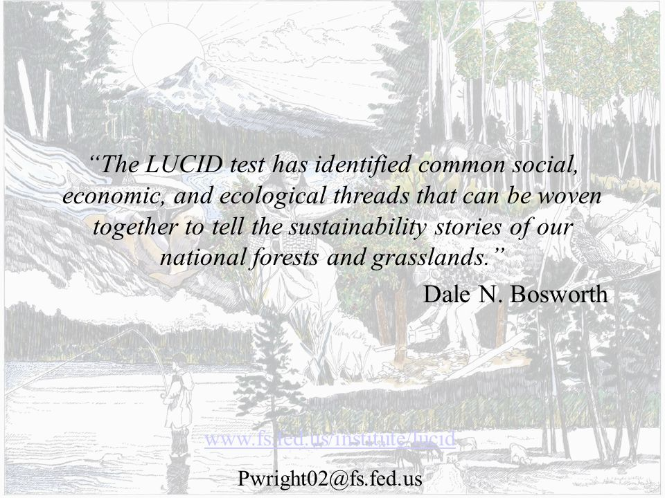 www.fs.fed.us/institute/lucid Pwright02@fs.fed.us The LUCID test has identified common social, economic, and ecological threads that can be woven together to tell the sustainability stories of our national forests and grasslands.