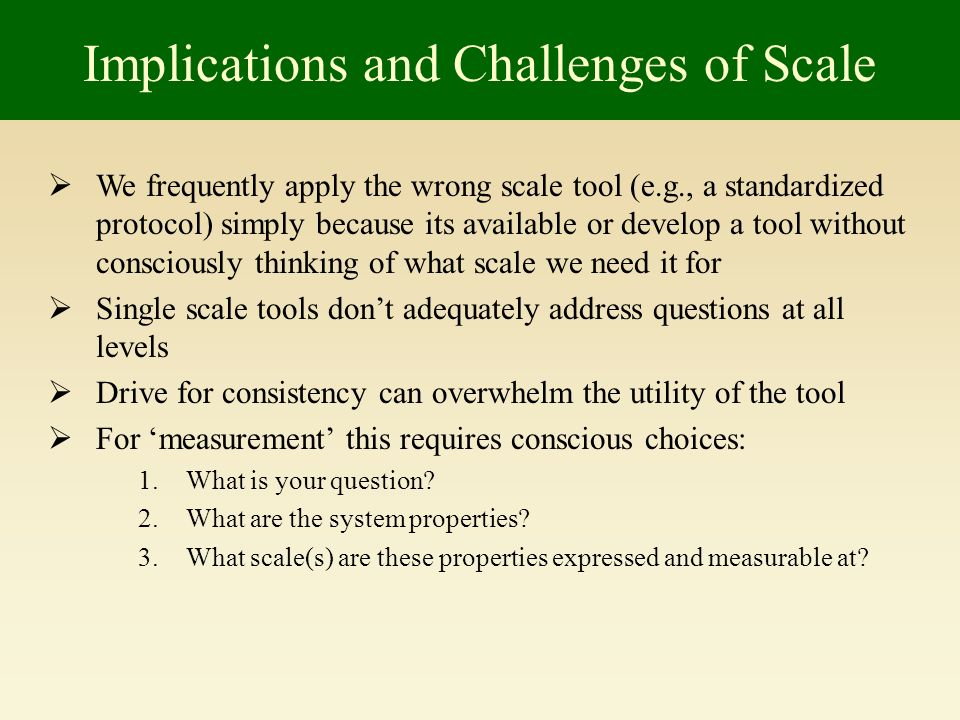 Implications and Challenges of Scale We frequently apply the wrong scale tool (e.g., a standardized protocol) simply because its available or develop a tool without consciously thinking of what scale we need it for Single scale tools dont adequately address questions at all levels Drive for consistency can overwhelm the utility of the tool For measurement this requires conscious choices: 1.What is your question.