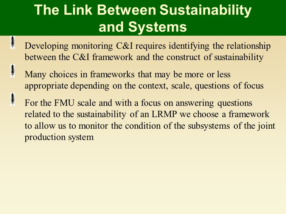 The Link Between Sustainability and Systems Developing monitoring C&I requires identifying the relationship between the C&I framework and the construct of sustainability Many choices in frameworks that may be more or less appropriate depending on the context, scale, questions of focus For the FMU scale and with a focus on answering questions related to the sustainability of an LRMP we choose a framework to allow us to monitor the condition of the subsystems of the joint production system