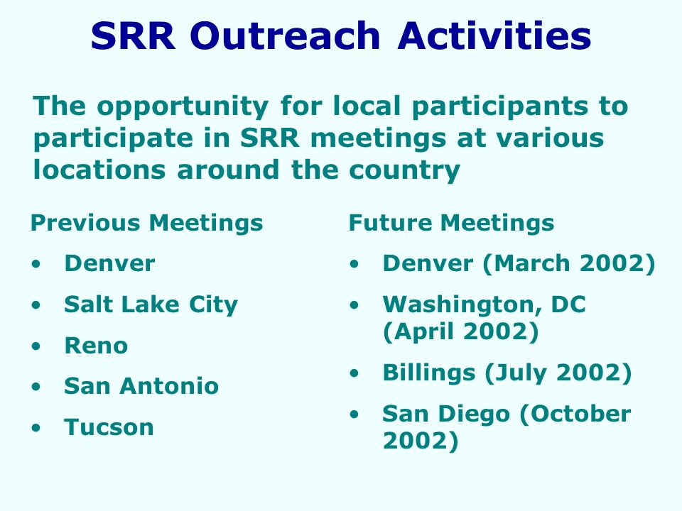 The opportunity for local participants to participate in SRR meetings at various locations around the country Previous Meetings Denver Salt Lake City Reno San Antonio Tucson SRR Outreach Activities Future Meetings Denver (March 2002) Washington, DC (April 2002) Billings (July 2002) San Diego (October 2002)