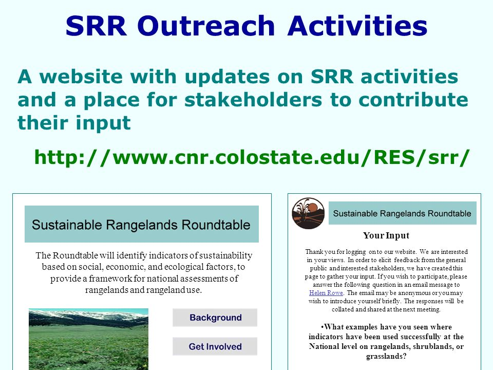 A website with updates on SRR activities and a place for stakeholders to contribute their input http://www.cnr.colostate.edu/RES/srr/ SRR Outreach Activities The Roundtable will identify indicators of sustainability based on social, economic, and ecological factors, to provide a framework for national assessments of rangelands and rangeland use.