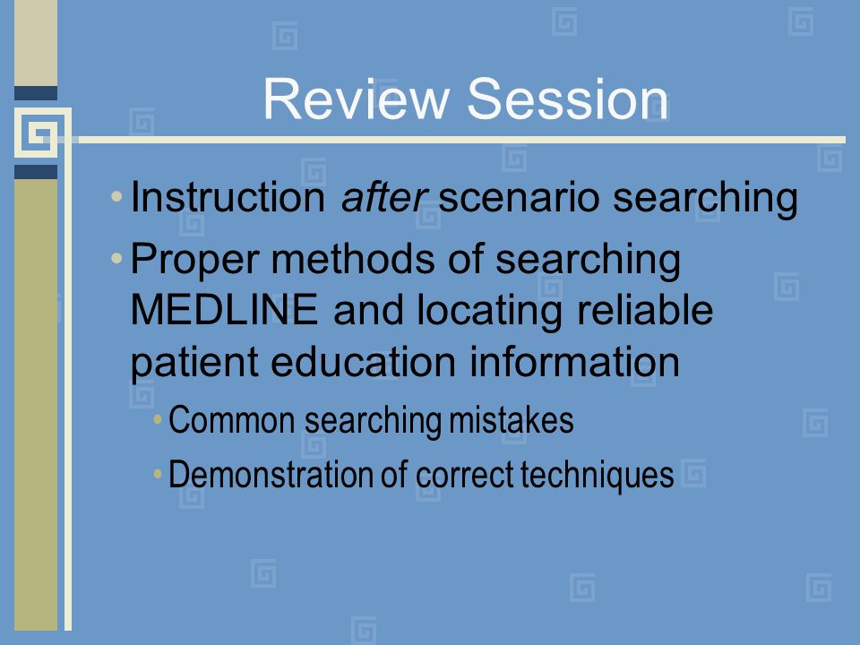 Review Session Instruction after scenario searching Proper methods of searching MEDLINE and locating reliable patient education information Common searching mistakes Demonstration of correct techniques