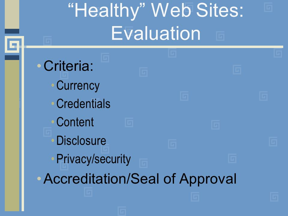 Healthy Web Sites: Evaluation Criteria: Currency Credentials Content Disclosure Privacy/security Accreditation/Seal of Approval