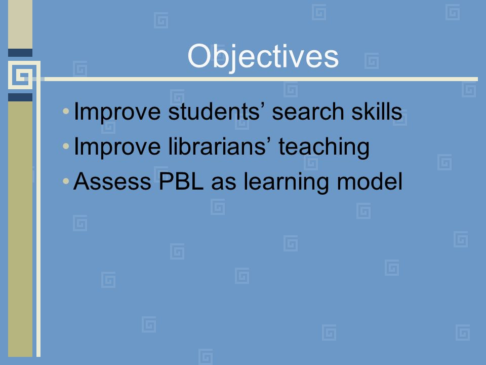 Objectives Improve students search skills Improve librarians teaching Assess PBL as learning model