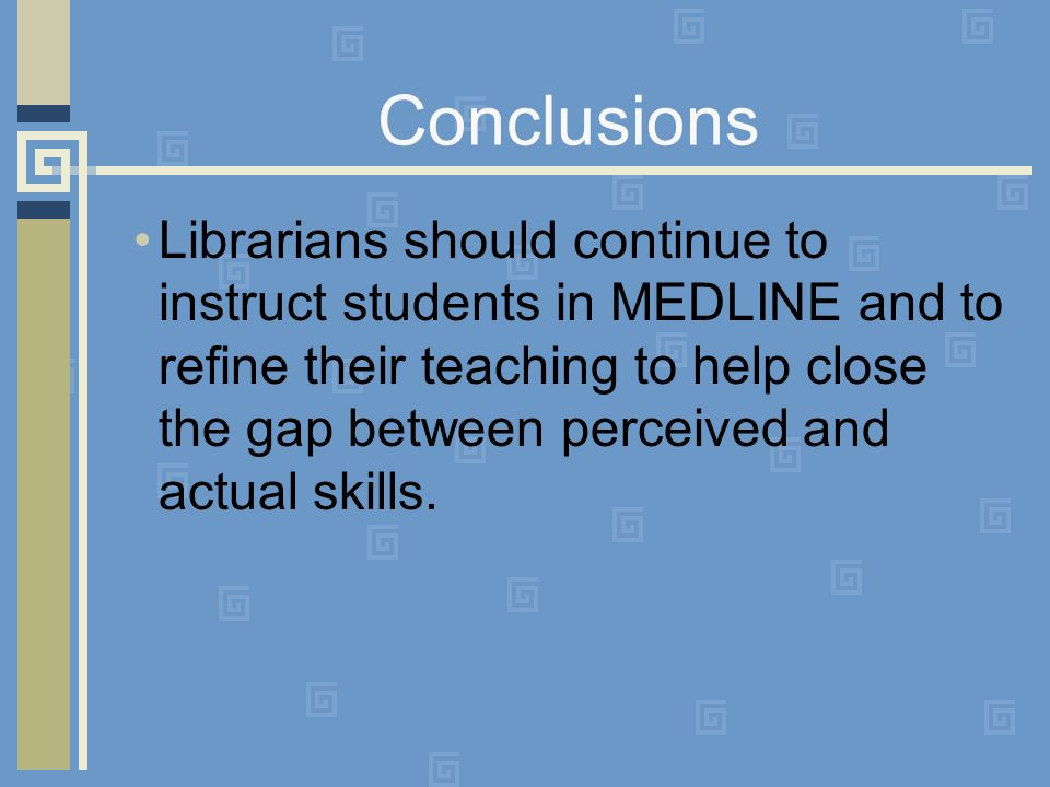 Conclusions Librarians should continue to instruct students in MEDLINE and to refine their teaching to help close the gap between perceived and actual skills.