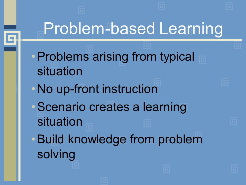 Problem-based Learning Problems arising from typical situation No up-front instruction Scenario creates a learning situation Build knowledge from problem solving