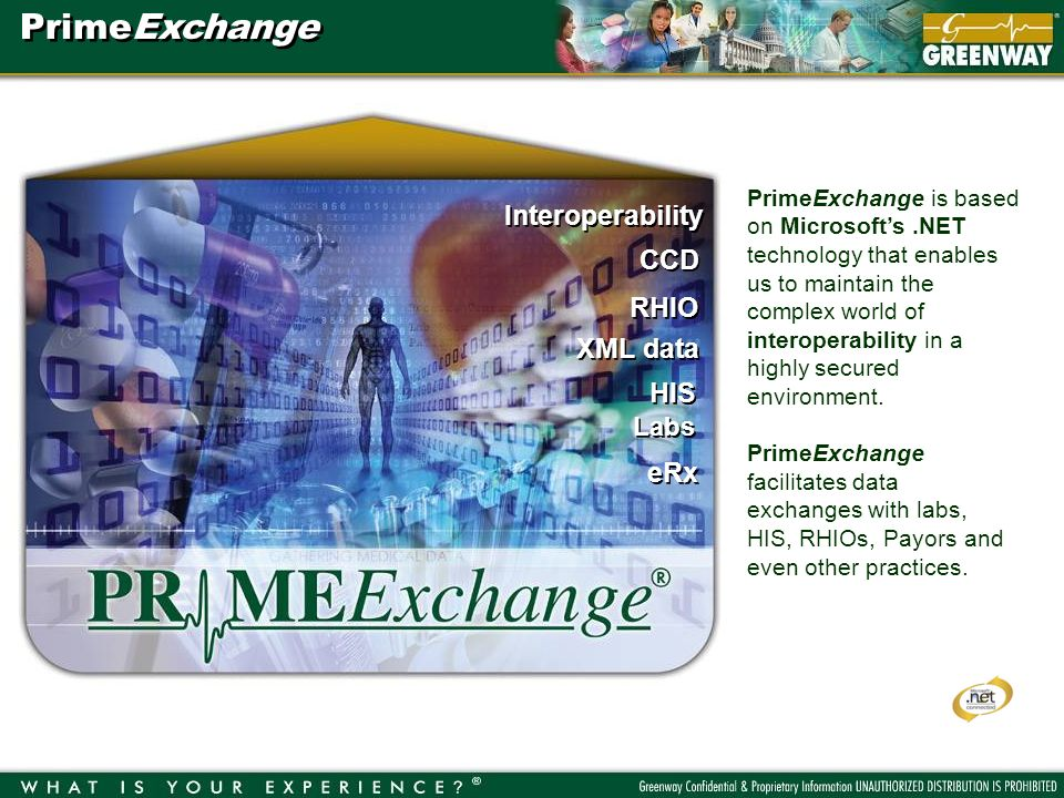 Interoperability RHIO XML data HIS CCD Labs eRx PrimeExchange is based on Microsofts.NET technology that enables us to maintain the complex world of interoperability in a highly secured environment.