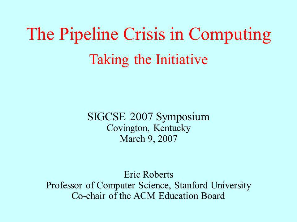 The Pipeline Crisis in Computing Eric Roberts Professor of Computer Science, Stanford University Co-chair of the ACM Education Board Taking the Initiative SIGCSE 2007 Symposium Covington, Kentucky March 9, 2007