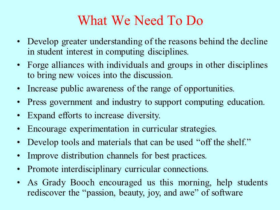 What We Need To Do Develop greater understanding of the reasons behind the decline in student interest in computing disciplines.
