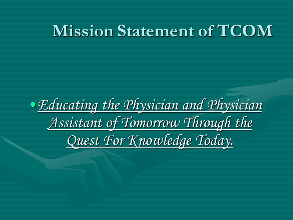 Mission Statement of TCOM Educating the Physician and Physician Assistant of Tomorrow Through the Quest For Knowledge Today.Educating the Physician and Physician Assistant of Tomorrow Through the Quest For Knowledge Today.