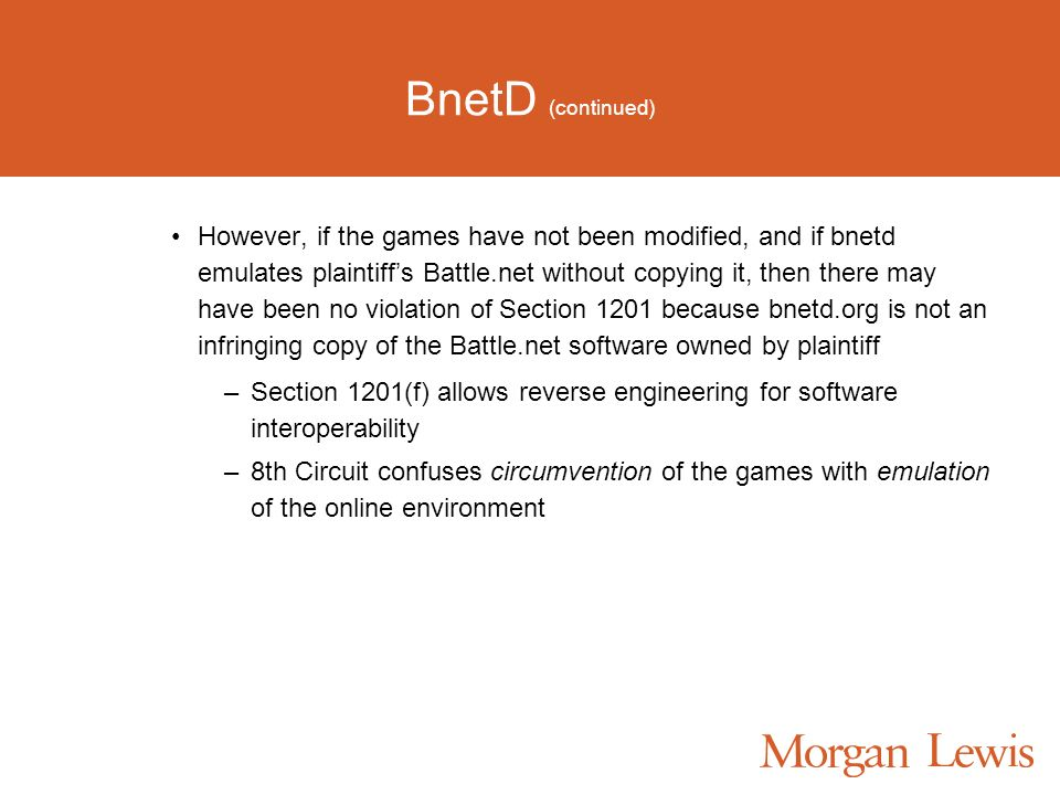 BnetD (continued) However, if the games have not been modified, and if bnetd emulates plaintiffs Battle.net without copying it, then there may have been no violation of Section 1201 because bnetd.org is not an infringing copy of the Battle.net software owned by plaintiff –Section 1201(f) allows reverse engineering for software interoperability –8th Circuit confuses circumvention of the games with emulation of the online environment