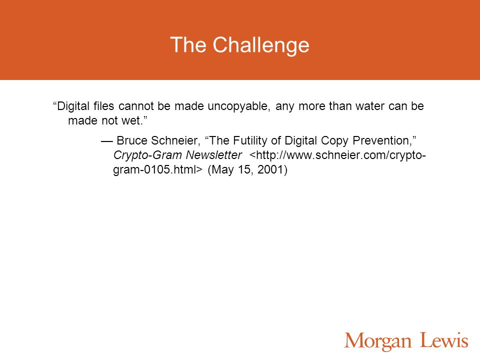 The Challenge Digital files cannot be made uncopyable, any more than water can be made not wet.