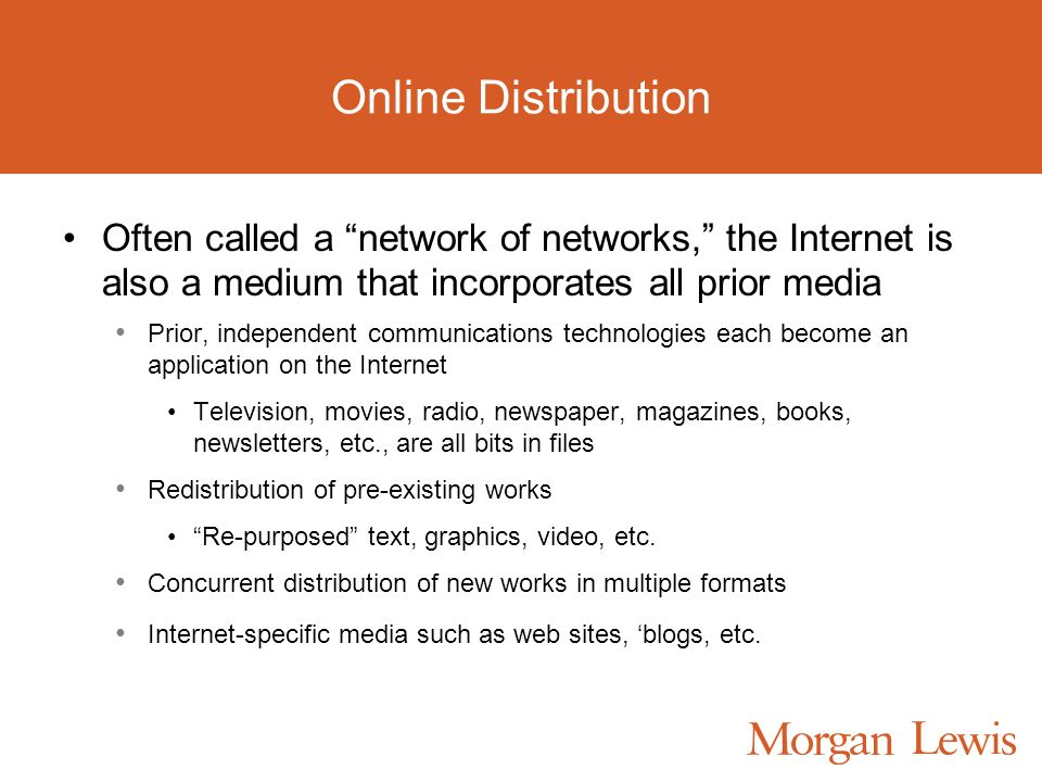 Online Distribution Often called a network of networks, the Internet is also a medium that incorporates all prior media Prior, independent communications technologies each become an application on the Internet Television, movies, radio, newspaper, magazines, books, newsletters, etc., are all bits in files Redistribution of pre-existing works Re-purposed text, graphics, video, etc.