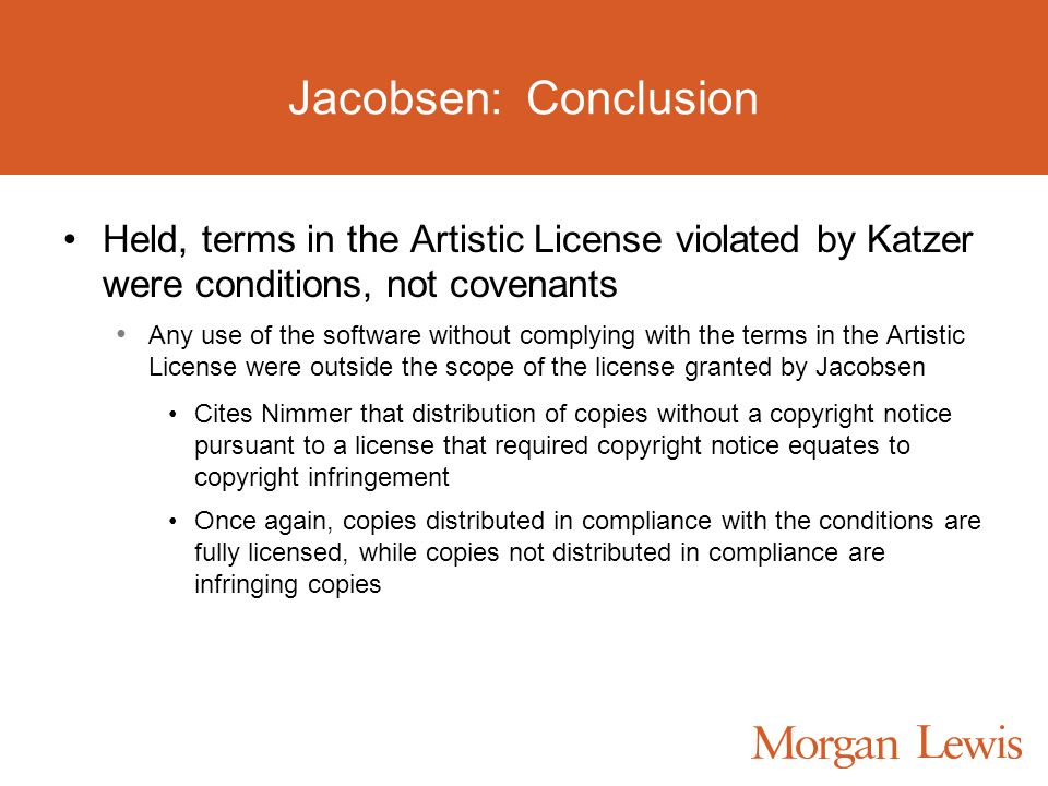 Jacobsen: Conclusion Held, terms in the Artistic License violated by Katzer were conditions, not covenants Any use of the software without complying with the terms in the Artistic License were outside the scope of the license granted by Jacobsen Cites Nimmer that distribution of copies without a copyright notice pursuant to a license that required copyright notice equates to copyright infringement Once again, copies distributed in compliance with the conditions are fully licensed, while copies not distributed in compliance are infringing copies