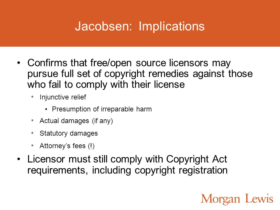 Jacobsen: Implications Confirms that free/open source licensors may pursue full set of copyright remedies against those who fail to comply with their license Injunctive relief Presumption of irreparable harm Actual damages (if any) Statutory damages Attorneys fees (!) Licensor must still comply with Copyright Act requirements, including copyright registration