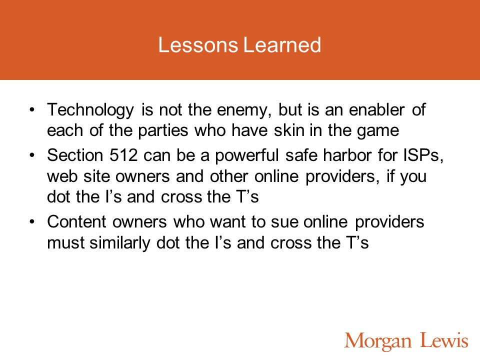 Lessons Learned Technology is not the enemy, but is an enabler of each of the parties who have skin in the game Section 512 can be a powerful safe harbor for ISPs, web site owners and other online providers, if you dot the Is and cross the Ts Content owners who want to sue online providers must similarly dot the Is and cross the Ts
